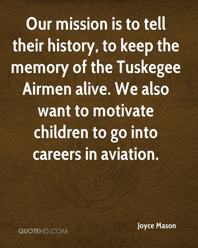 Our mission is to tell their history, to keep the memory of the Tuskegee Airmen alive. We also want to motivate children to go into careers in aviation.