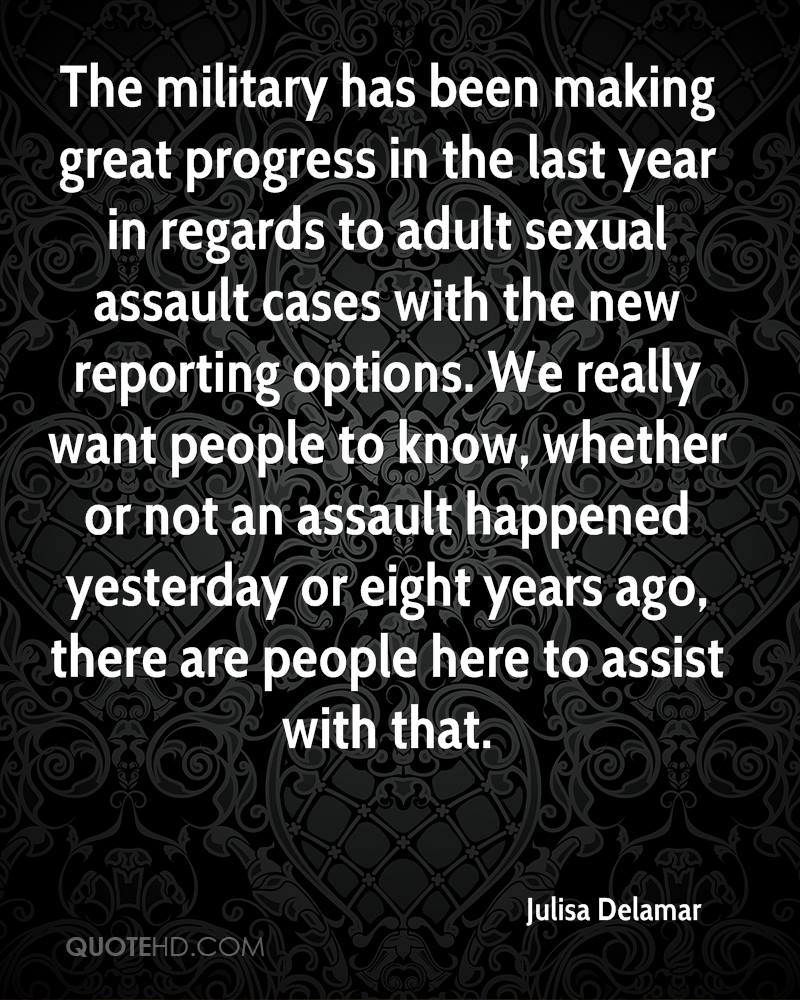 The military has been making great progress in the last year in regards to adult sexual assault cases with the new reporting options. We really want people to know, whether or not an assault happened yesterday or eight years ago, there are people here to assist with that.