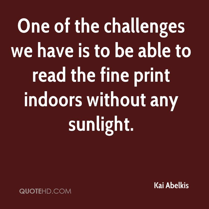 One of the challenges we have is to be able to read the fine print indoors without any sunlight.