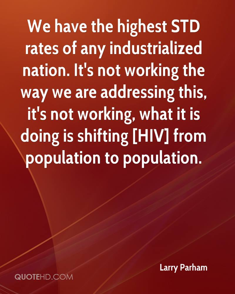 We have the highest STD rates of any industrialized nation. It's not working the way we are addressing this, it's not working, what it is doing is shifting [HIV] from population to population.