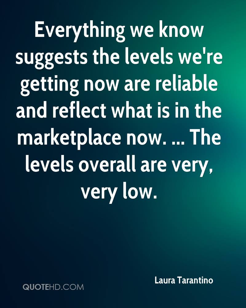 Everything we know suggests the levels we're getting now are reliable and reflect what is in the marketplace now. ... The levels overall are very, very low.