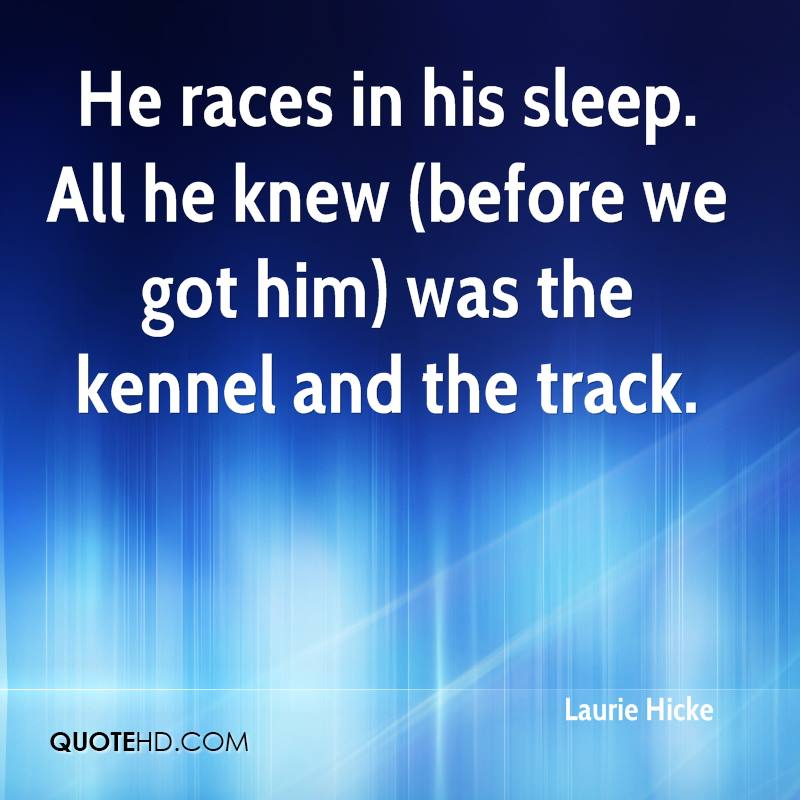 He races in his sleep. All he knew (before we got him) was the kennel and the track.