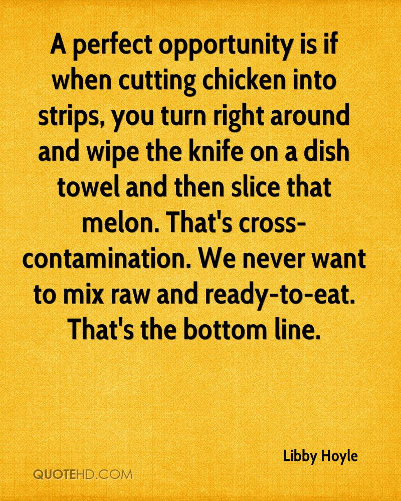 A perfect opportunity is if when cutting chicken into strips, you turn right around and wipe the knife on a dish towel and then slice that melon. That's cross-contamination. We never want to mix raw and ready-to-eat. That's the bottom line.