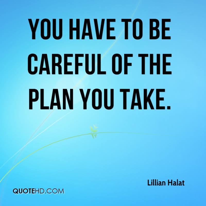 You have to be careful of the plan you take.