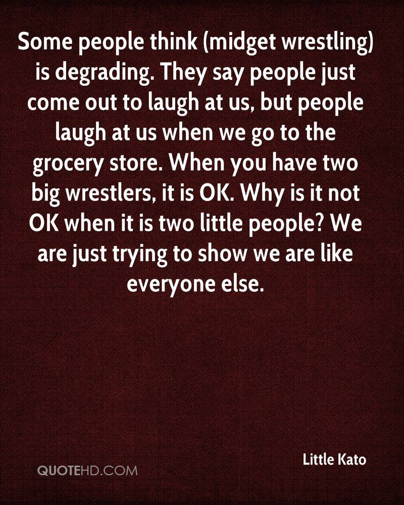 Some people think (midget wrestling) is degrading. They say people just come out to laugh at us, but people laugh at us when we go to the grocery store. When you have two big wrestlers, it is OK. Why is it not OK when it is two little people? We are just trying to show we are like everyone else.