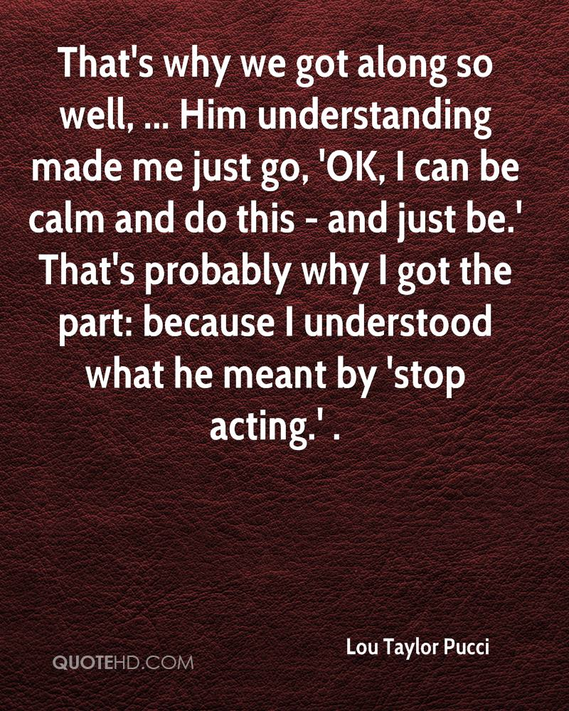 That's why we got along so well, ... Him understanding made me just go, 'OK, I can be calm and do this - and just be.' That's probably why I got the part: because I understood what he meant by 'stop acting.' .