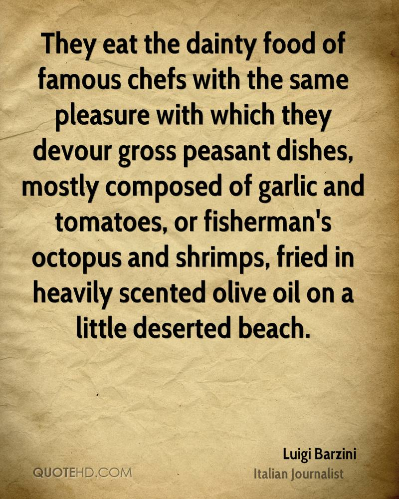 They eat the dainty food of famous chefs with the same pleasure with which they devour gross peasant dishes, mostly composed of garlic and tomatoes, or fisherman's octopus and shrimps, fried in heavily scented olive oil on a little deserted beach.