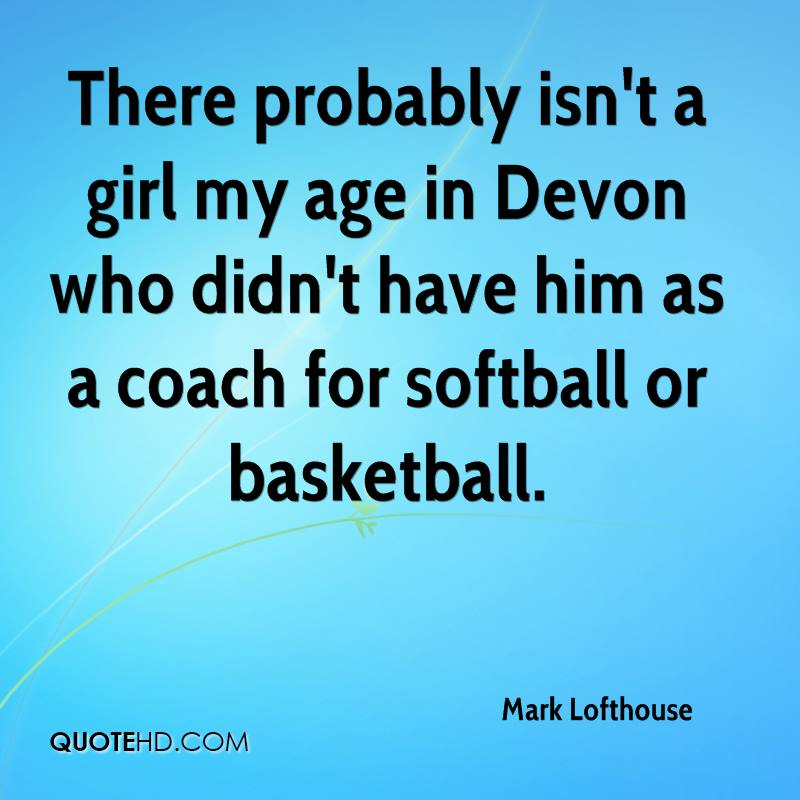There probably isn't a girl my age in Devon who didn't have him as a coach for softball or basketball.