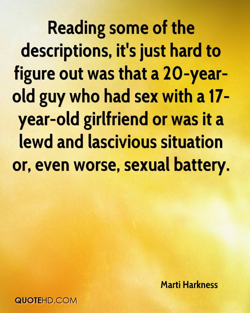 Reading some of the descriptions, it's just hard to figure out was that a 20-year-old guy who had sex with a 17-year-old girlfriend or was it a lewd and lascivious situation or, even worse, sexual battery.