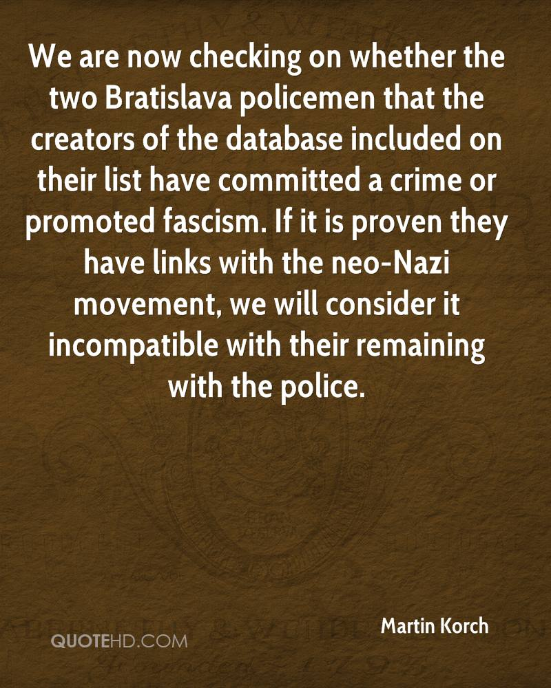 We are now checking on whether the two Bratislava policemen that the creators of the database included on their list have committed a crime or promoted fascism. If it is proven they have links with the neo-Nazi movement, we will consider it incompatible with their remaining with the police.