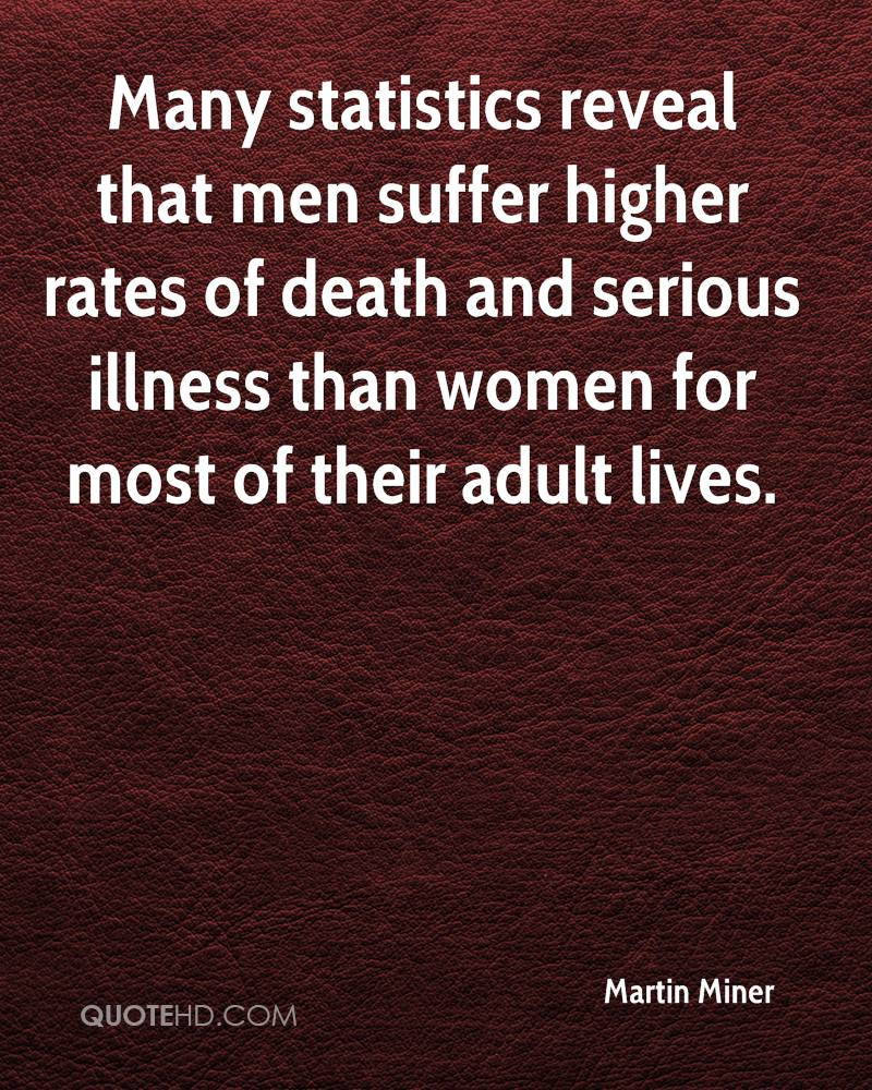 Many statistics reveal that men suffer higher rates of death and serious illness than women for most of their adult lives.
