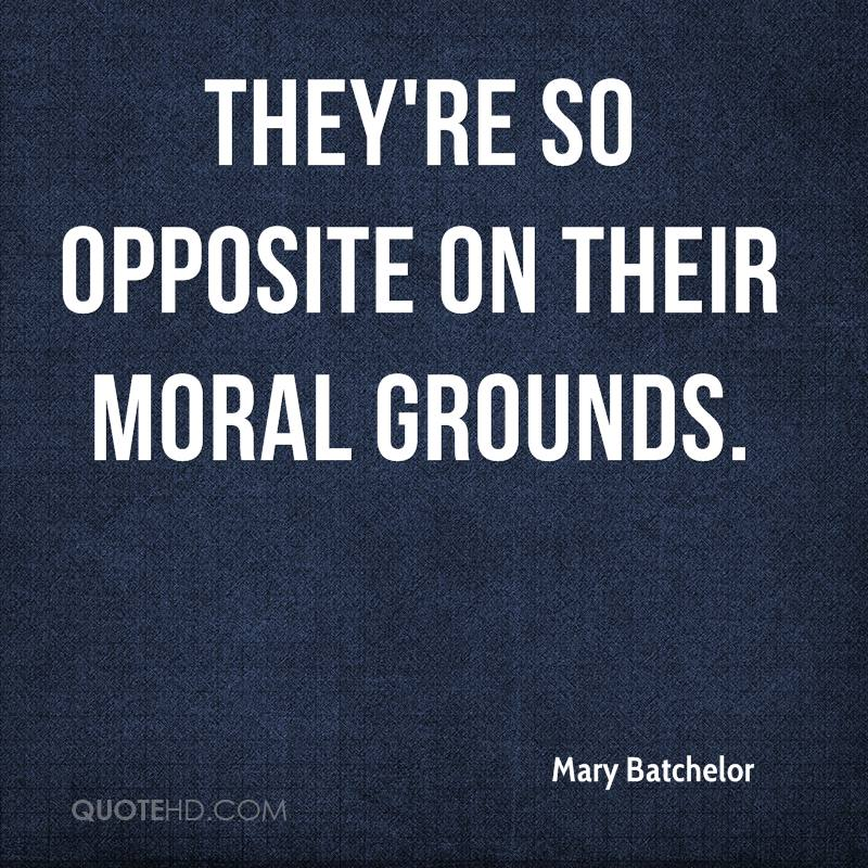 They're so opposite on their moral grounds.