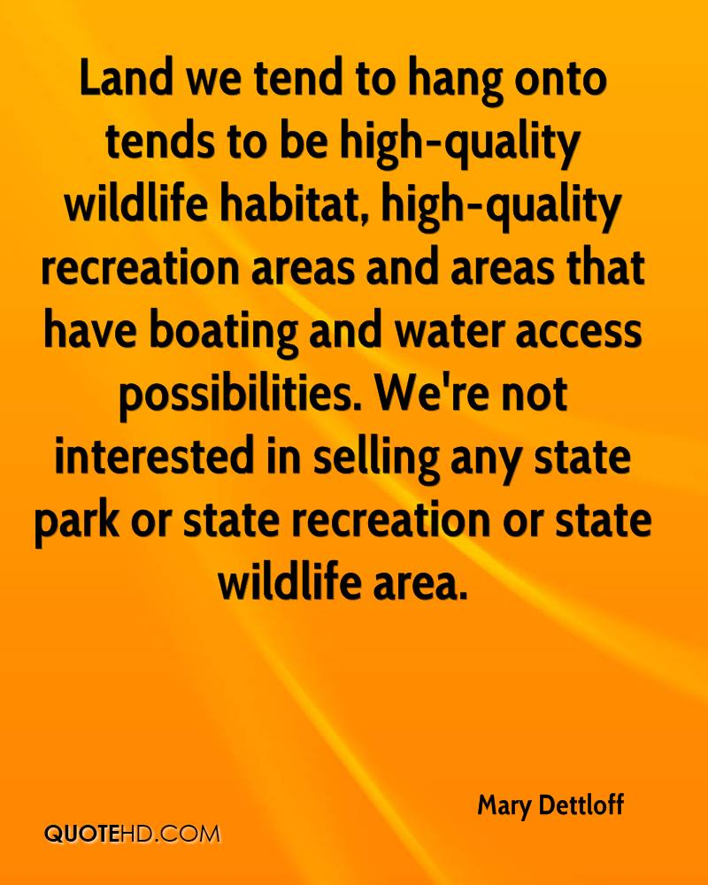 Land we tend to hang onto tends to be high-quality wildlife habitat, high-quality recreation areas and areas that have boating and water access possibilities. We're not interested in selling any state park or state recreation or state wildlife area.