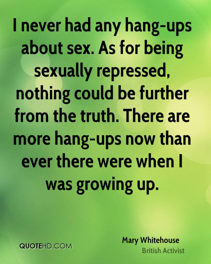 I never had any hang-ups about sex. As for being sexually repressed, nothing could be further from the truth. There are more hang-ups now than ever there were when I was growing up.
