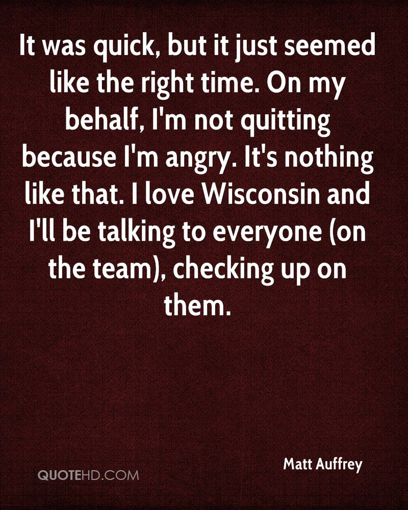 It was quick, but it just seemed like the right time. On my behalf, I'm not quitting because I'm angry. It's nothing like that. I love Wisconsin and I'll be talking to everyone (on the team), checking up on them.