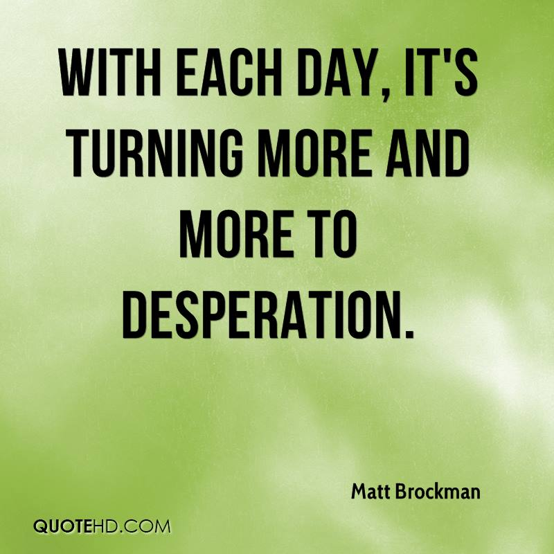 With each day, it's turning more and more to desperation.