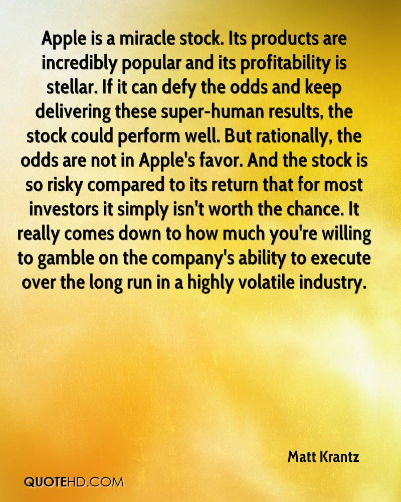 Apple is a miracle stock. Its products are incredibly popular and its profitability is stellar. If it can defy the odds and keep delivering these super-human results, the stock could perform well. But rationally, the odds are not in Apple's favor. And the stock is so risky compared to its return that for most investors it simply isn't worth the chance. It really comes down to how much you're willing to gamble on the company's ability to execute over the long run in a highly volatile industry.