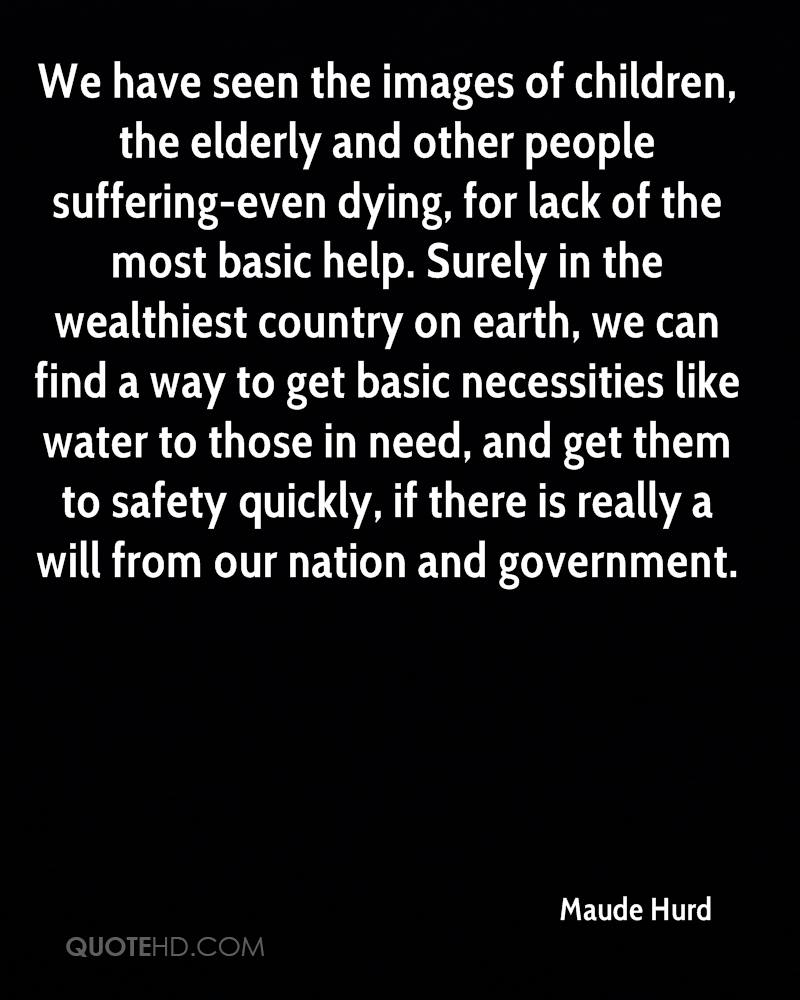 We have seen the images of children, the elderly and other people suffering-even dying, for lack of the most basic help. Surely in the wealthiest country on earth, we can find a way to get basic necessities like water to those in need, and get them to safety quickly, if there is really a will from our nation and government.