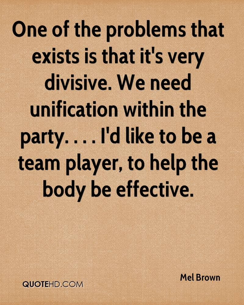 One of the problems that exists is that it's very divisive. We need unification within the party. . . . I'd like to be a team player, to help the body be effective.