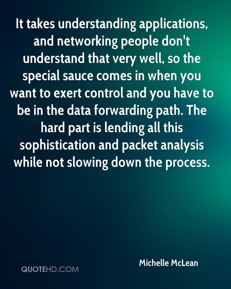 It takes understanding applications, and networking people don't understand that very well, so the special sauce comes in when you want to exert control and you have to be in the data forwarding path. The hard part is lending all this sophistication and packet analysis while not slowing down the process.