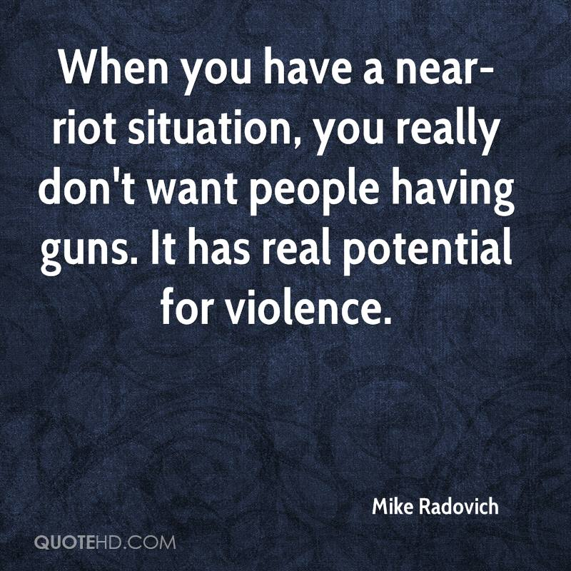 When you have a near-riot situation, you really don't want people having guns. It has real potential for violence.