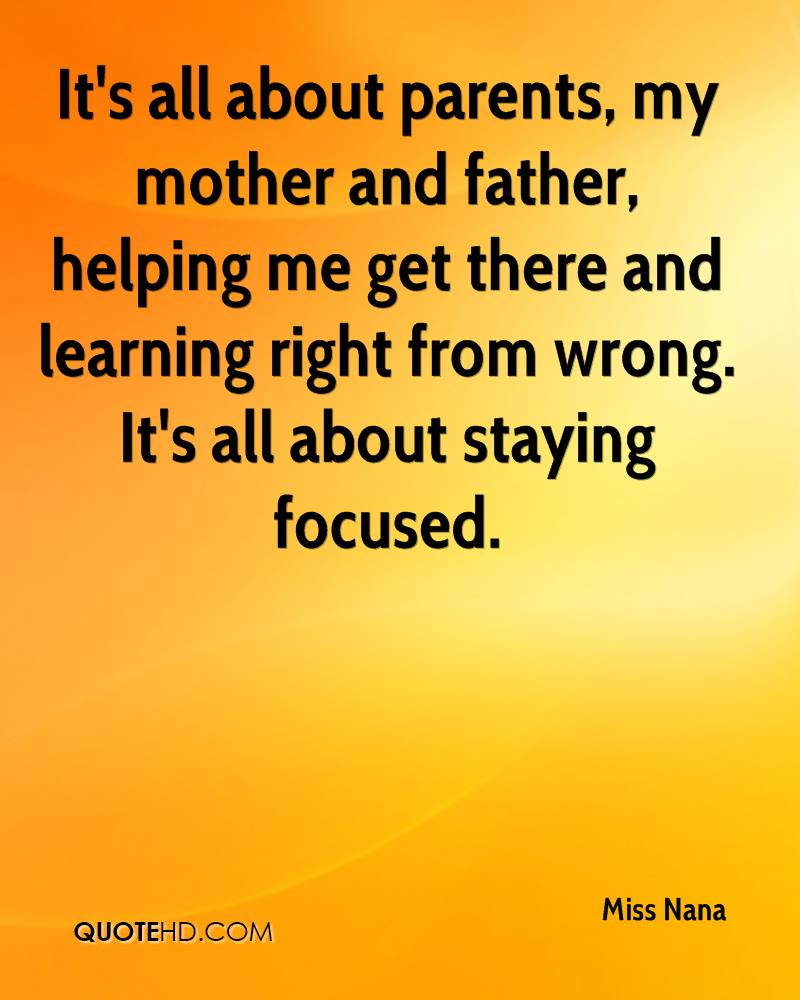 It's all about parents, my mother and father, helping me get there and learning right from wrong. It's all about staying focused.