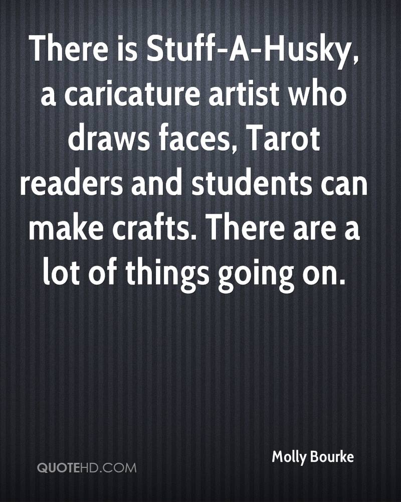 There is Stuff-A-Husky, a caricature artist who draws faces, Tarot readers and students can make crafts. There are a lot of things going on.