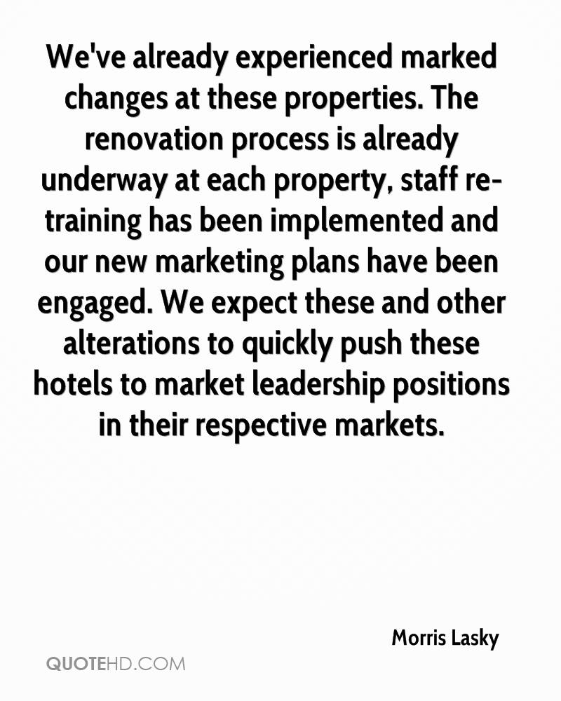 We've already experienced marked changes at these properties. The renovation process is already underway at each property, staff re- training has been implemented and our new marketing plans have been engaged. We expect these and other alterations to quickly push these hotels to market leadership positions in their respective markets.