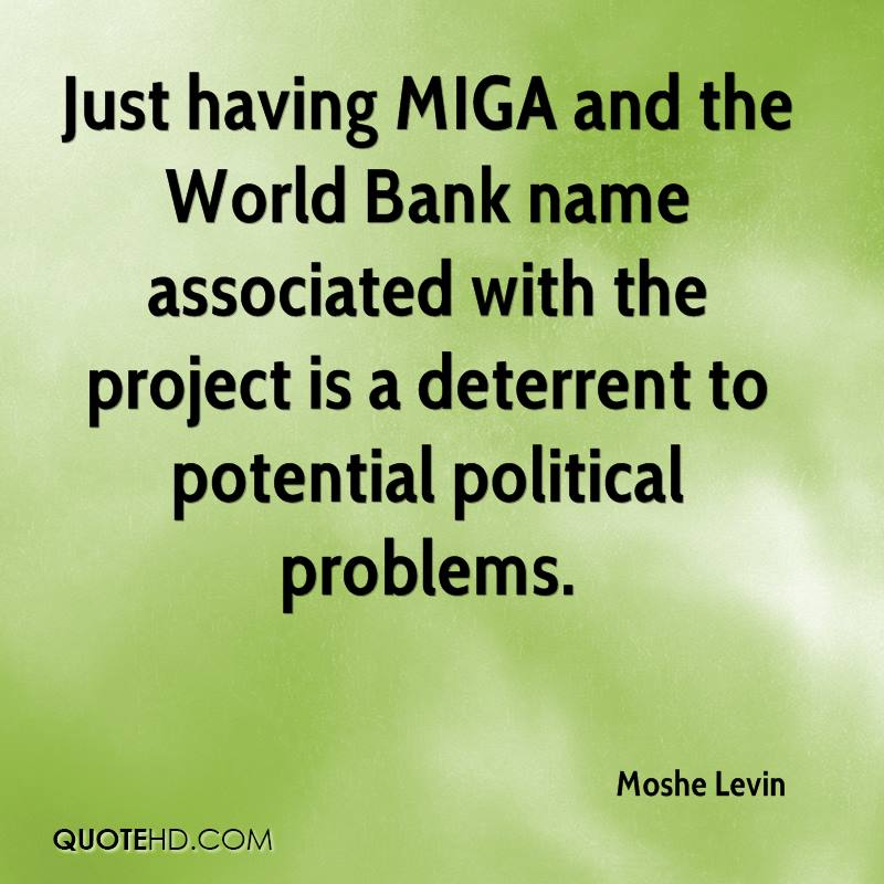 Just having MIGA and the World Bank name associated with the project is a deterrent to potential political problems.