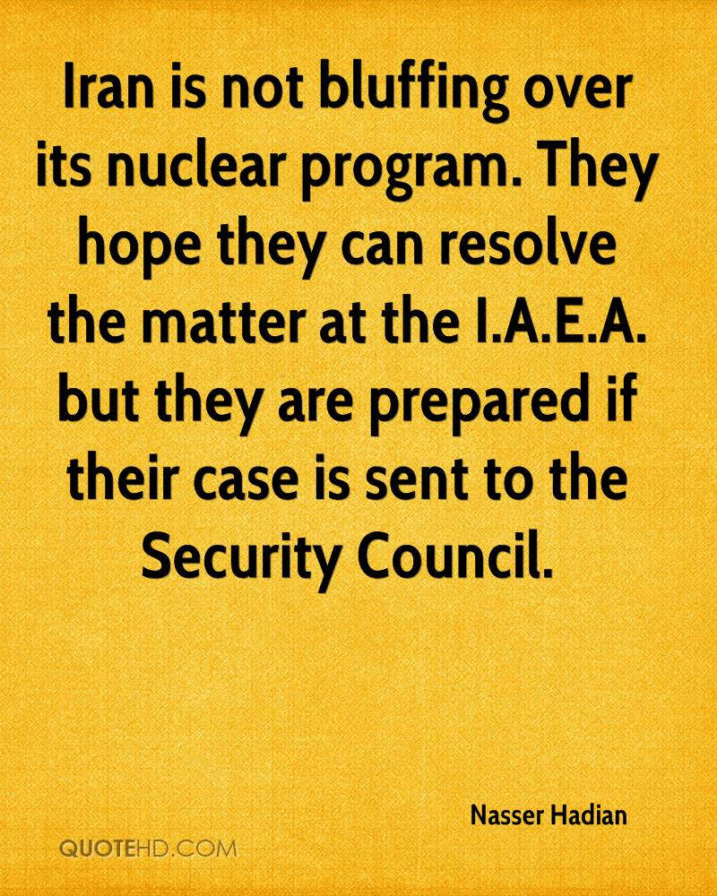 Iran is not bluffing over its nuclear program. They hope they can resolve the matter at the I.A.E.A. but they are prepared if their case is sent to the Security Council.