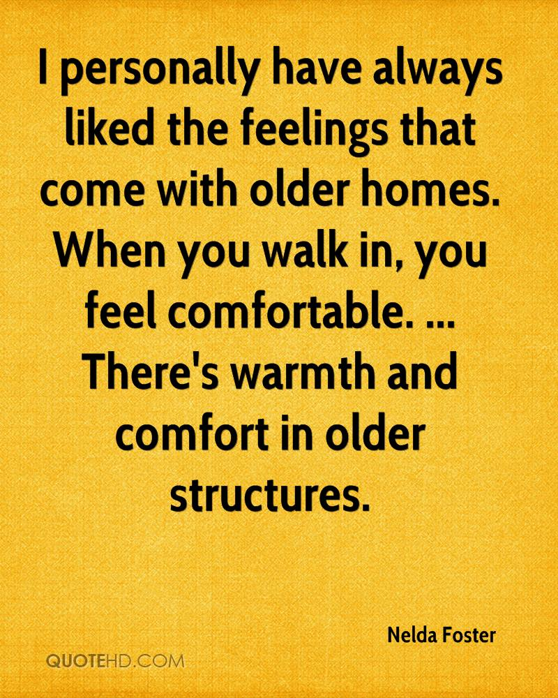 I personally have always liked the feelings that come with older homes. When you walk in, you feel comfortable. ... There's warmth and comfort in older structures.
