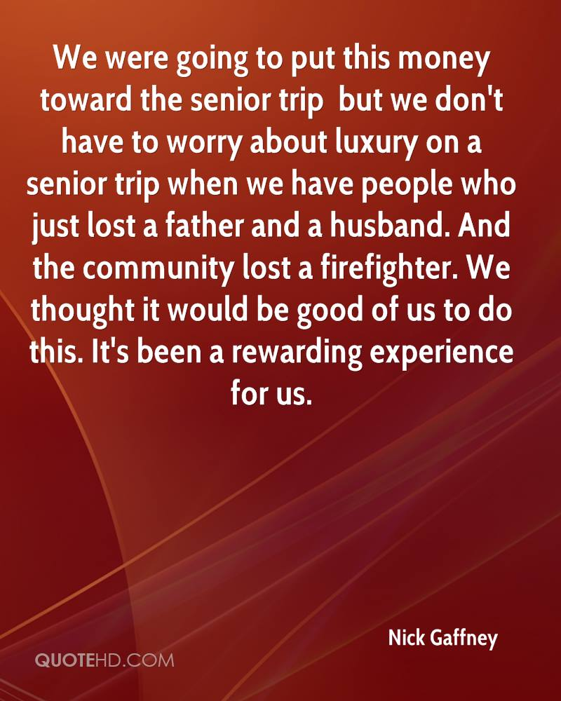 We were going to put this money toward the senior trip … but we don't have to worry about luxury on a senior trip when we have people who just lost a father and a husband. And the community lost a firefighter. We thought it would be good of us to do this. It's been a rewarding experience for us.