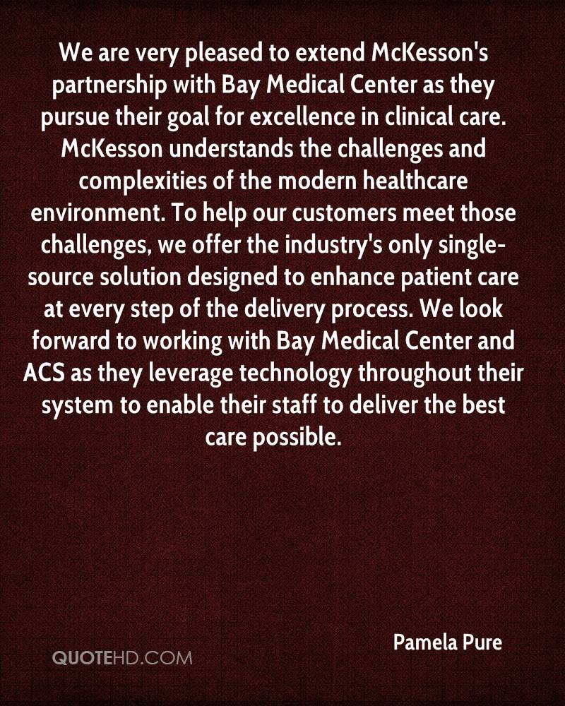 We are very pleased to extend McKesson's partnership with Bay Medical Center as they pursue their goal for excellence in clinical care. McKesson understands the challenges and complexities of the modern healthcare environment. To help our customers meet those challenges, we offer the industry's only single-source solution designed to enhance patient care at every step of the delivery process. We look forward to working with Bay Medical Center and ACS as they leverage technology throughout their system to enable their staff to deliver the best care possible.