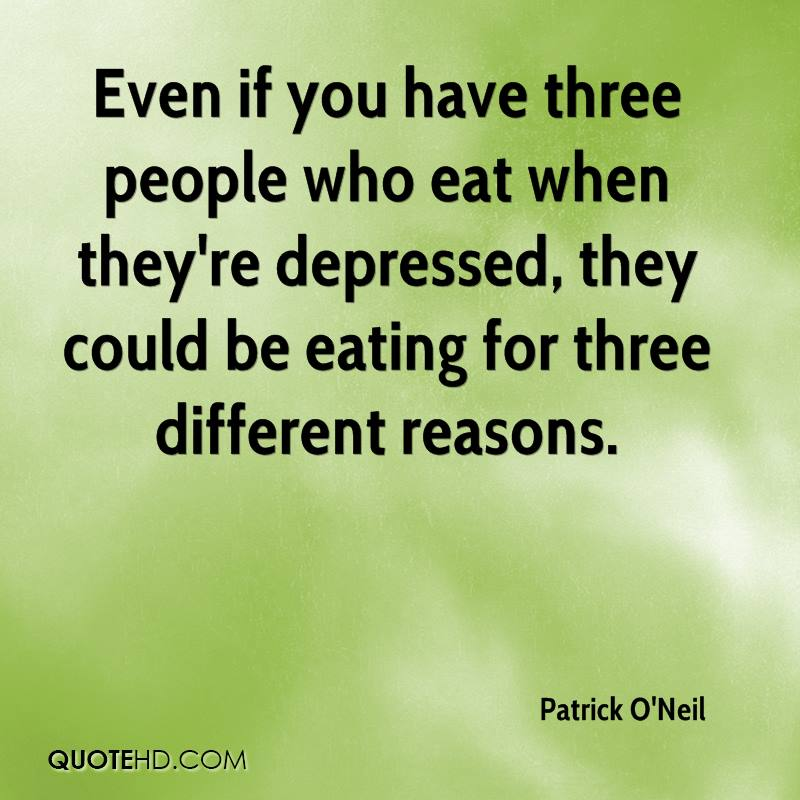Even if you have three people who eat when they're depressed, they could be eating for three different reasons.