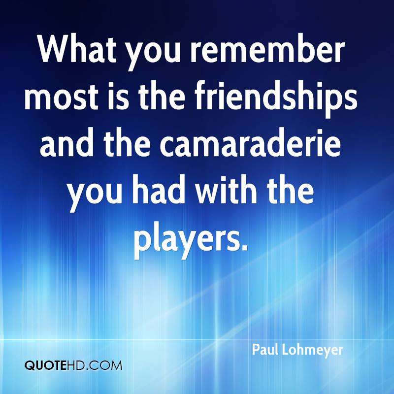 What you remember most is the friendships and the camaraderie you had with the players.