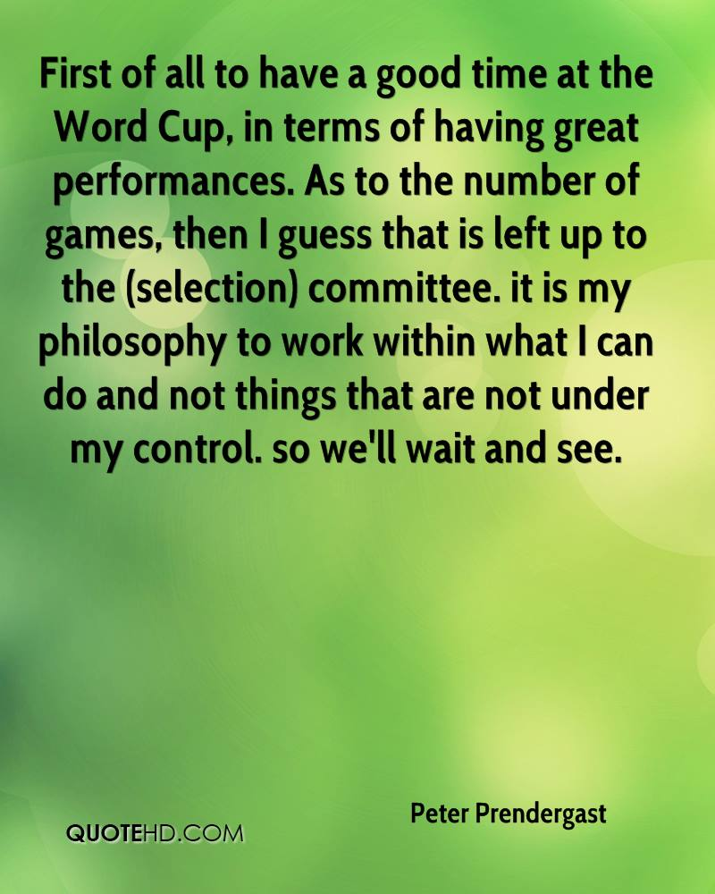 First of all to have a good time at the Word Cup, in terms of having great performances. As to the number of games, then I guess that is left up to the (selection) committee. it is my philosophy to work within what I can do and not things that are not under my control. so we'll wait and see.