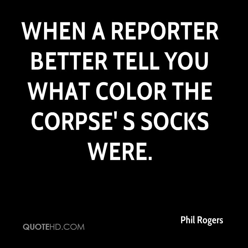 When a reporter better tell you what color the corpse' s socks were.
