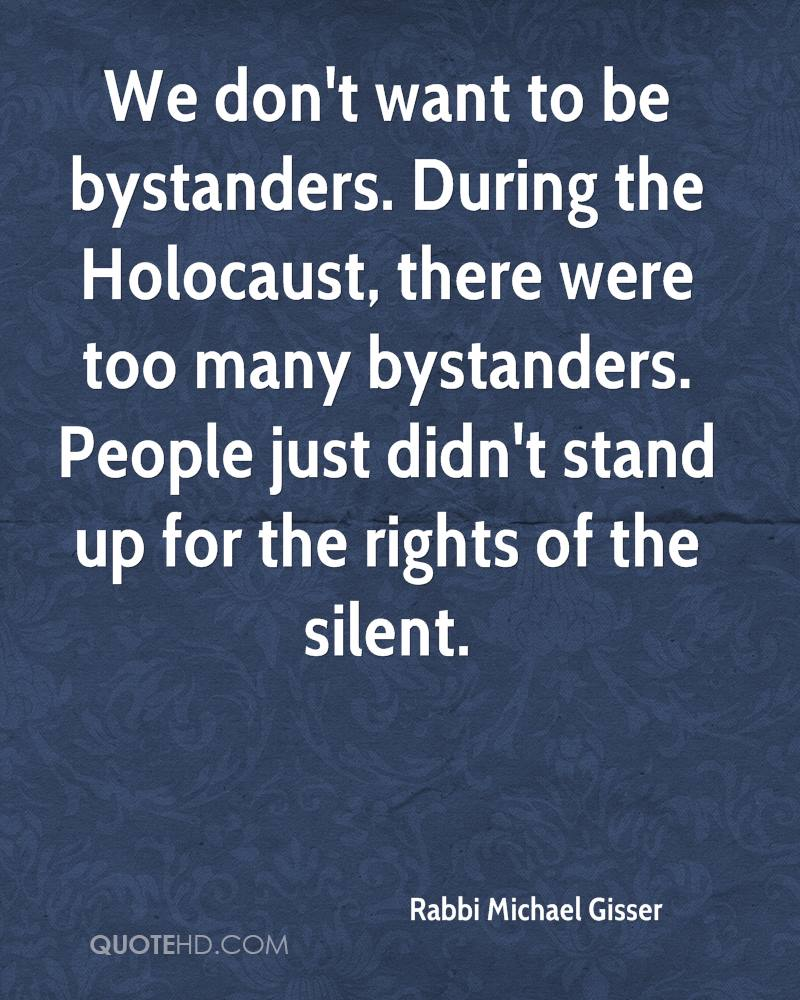 We don't want to be bystanders. During the Holocaust, there were too many bystanders. People just didn't stand up for the rights of the silent.