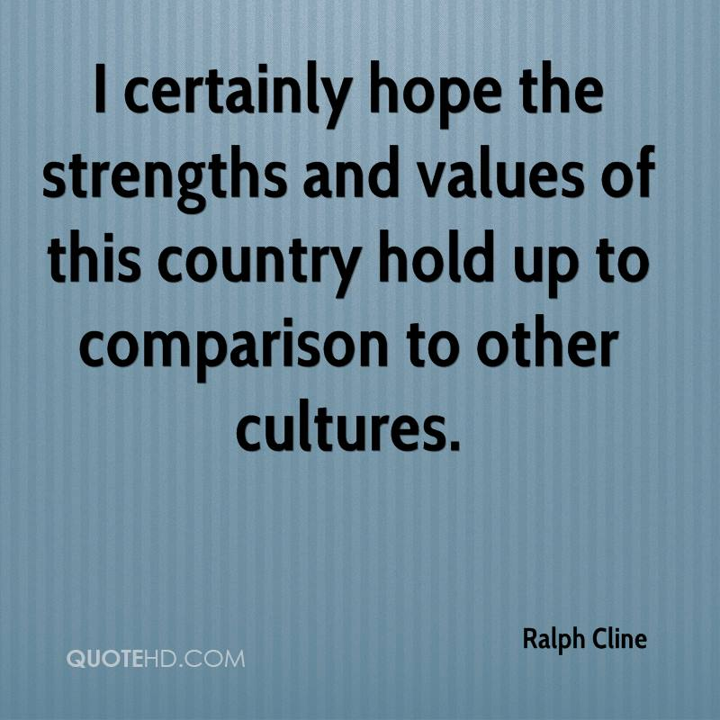 I certainly hope the strengths and values of this country hold up to comparison to other cultures.
