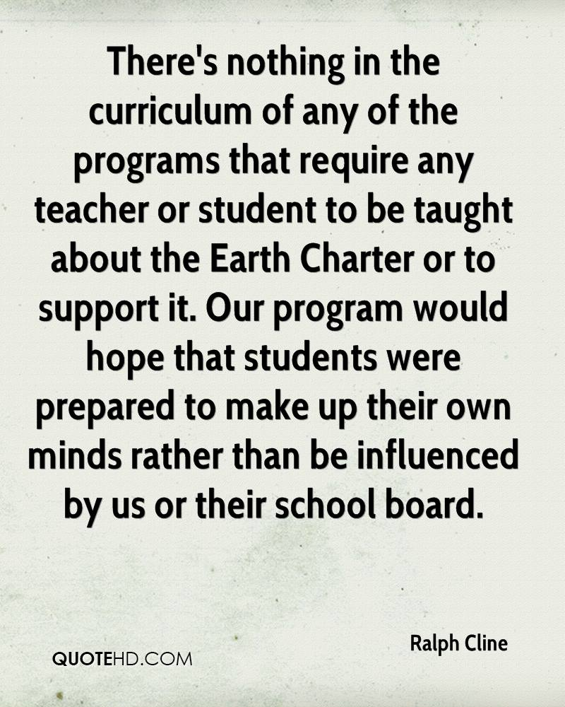 There's nothing in the curriculum of any of the programs that require any teacher or student to be taught about the Earth Charter or to support it. Our program would hope that students were prepared to make up their own minds rather than be influenced by us or their school board.
