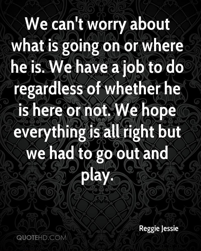 We can't worry about what is going on or where he is. We have a job to do regardless of whether he is here or not. We hope everything is all right but we had to go out and play.