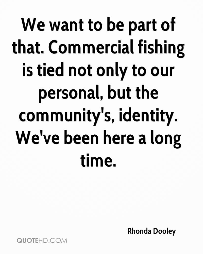 We want to be part of that. Commercial fishing is tied not only to our personal, but the community's, identity. We've been here a long time.