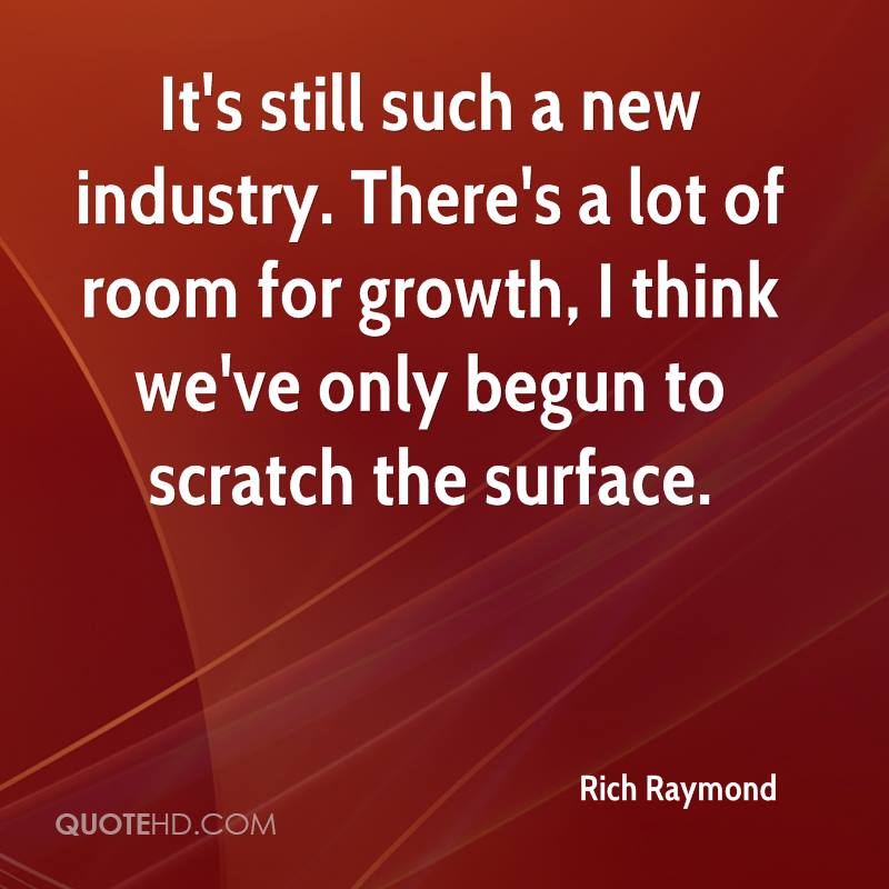 It's still such a new industry. There's a lot of room for growth, I think we've only begun to scratch the surface.