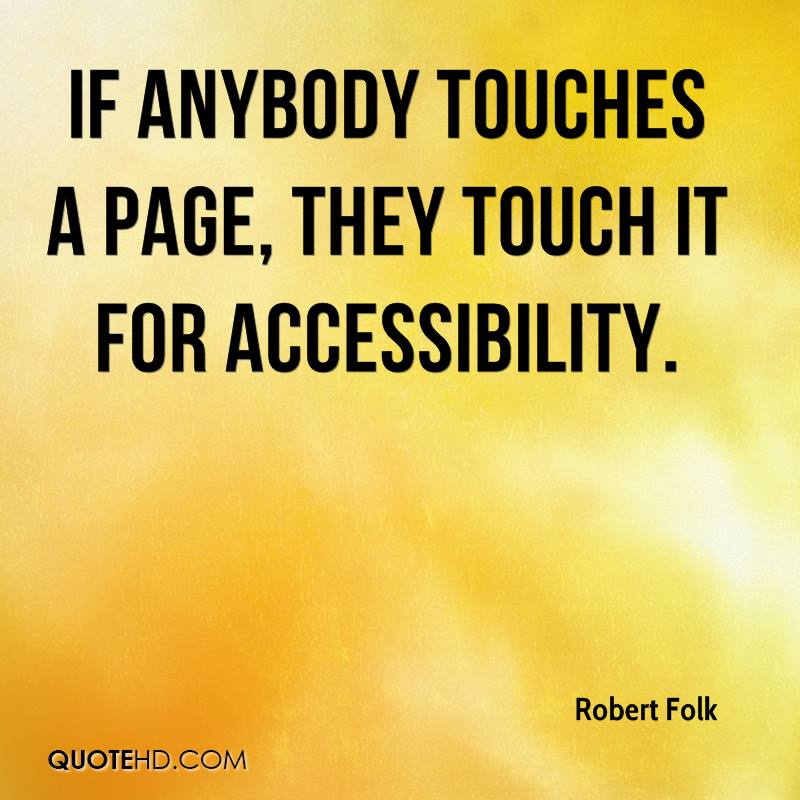 If anybody touches a page, they touch it for accessibility.