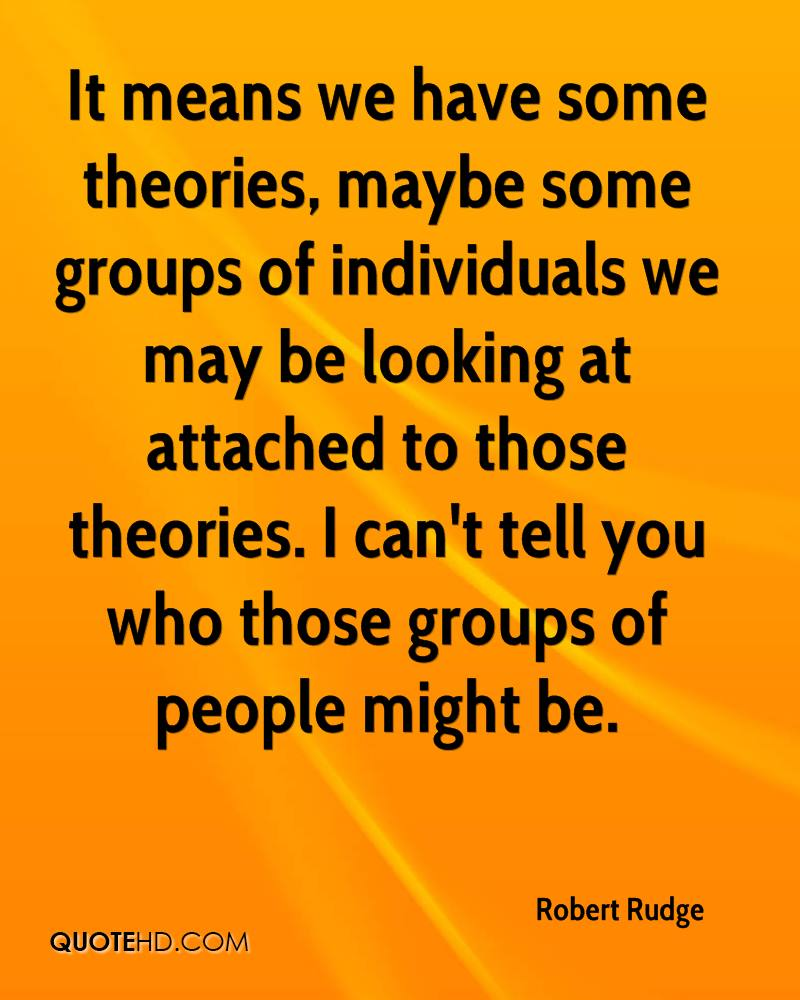 It means we have some theories, maybe some groups of individuals we may be looking at attached to those theories. I can't tell you who those groups of people might be.