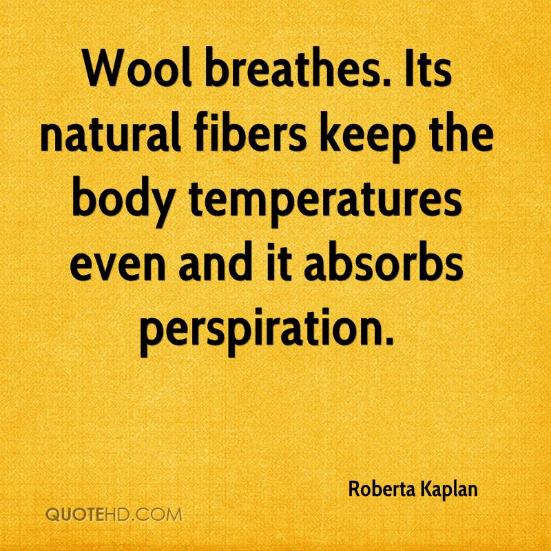 Wool breathes. Its natural fibers keep the body temperatures even and it absorbs perspiration.