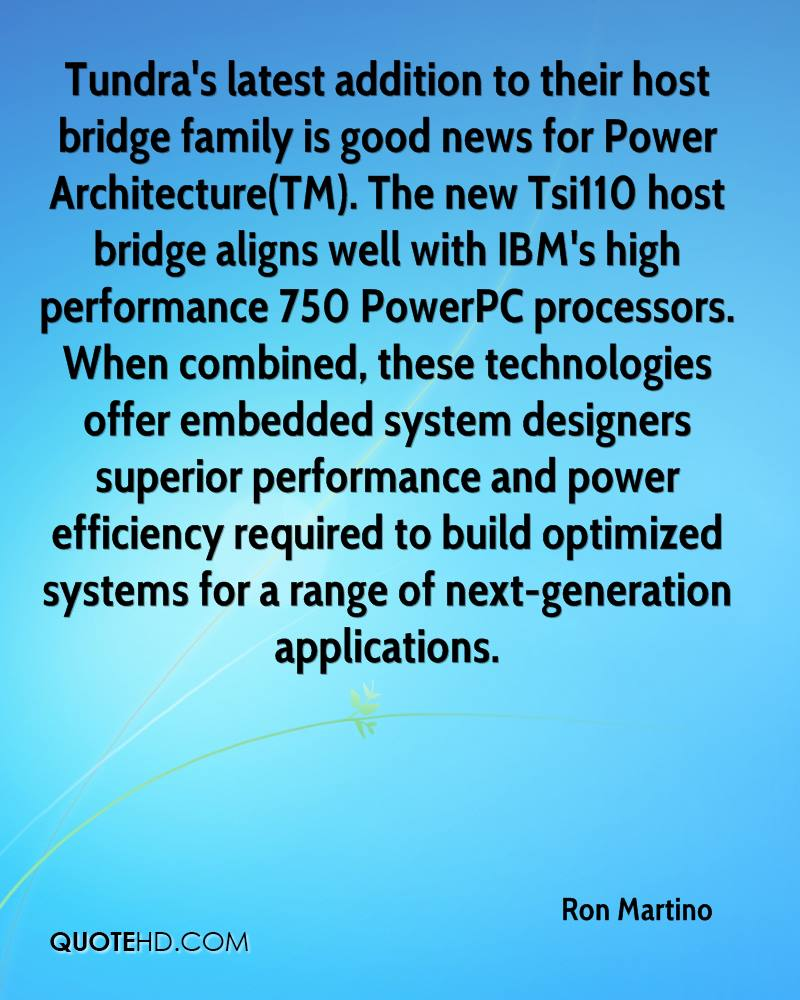 Tundra's latest addition to their host bridge family is good news for Power Architecture(TM). The new Tsi110 host bridge aligns well with IBM's high performance 750 PowerPC processors. When combined, these technologies offer embedded system designers superior performance and power efficiency required to build optimized systems for a range of next-generation applications.