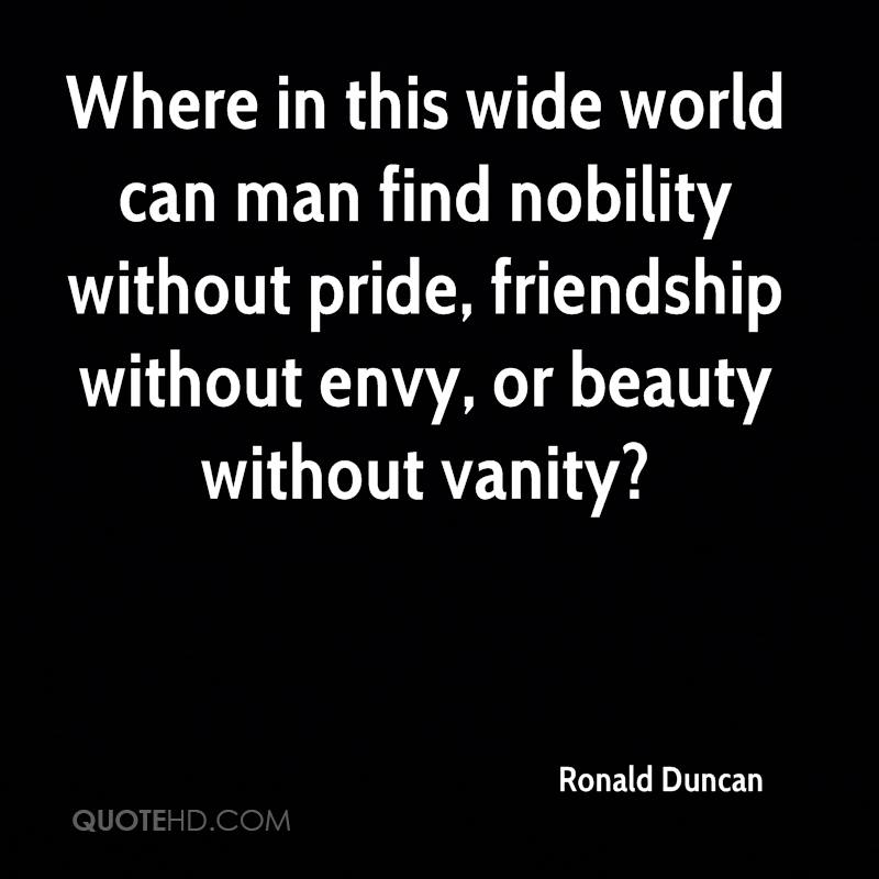Where in this wide world can man find nobility without pride, friendship without envy, or beauty without vanity?