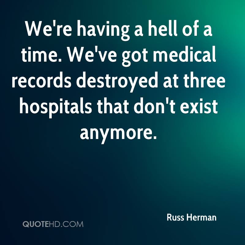 We're having a hell of a time. We've got medical records destroyed at three hospitals that don't exist anymore.