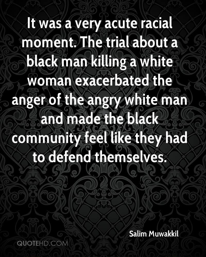 It was a very acute racial moment. The trial about a black man killing a white woman exacerbated the anger of the angry white man and made the black community feel like they had to defend themselves.